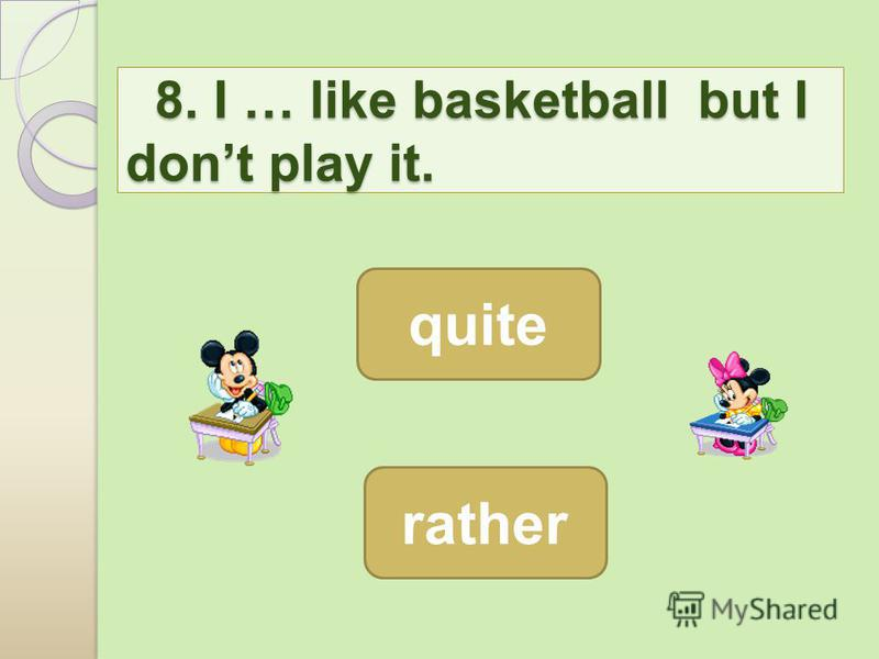 8. I … like basketball but I dont play it. 8. I … like basketball but I dont play it. quite rather