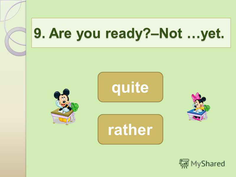 9. Are you ready?–Not …yet. quite rather