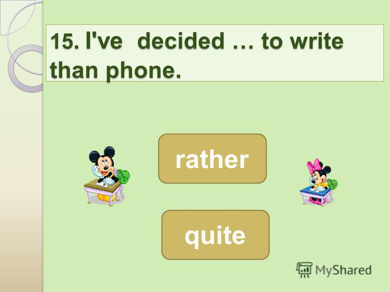 15. I've decided … to write than phone. 15. I've decided … to write than phone. rather quite