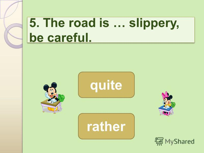 5. The road is … slippery, be careful. rather quite