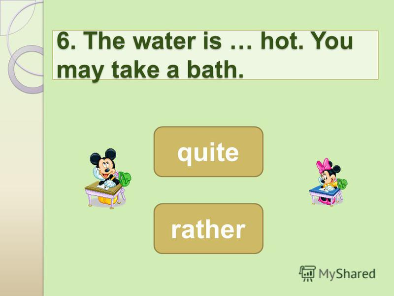 6. The water is … hot. You may take a bath. 6. The water is … hot. You may take a bath. rather quite