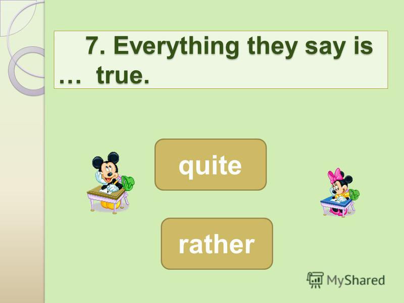 7. Everything they say is … true. 7. Everything they say is … true. quite rather