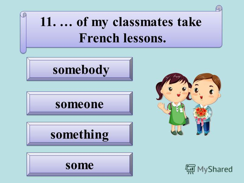 some somebody somebody something someone 11. … of my classmates take French lessons. 11. … of my classmates take French lessons.