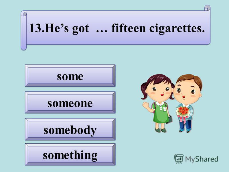 somebody someone something 13.Hes got … fifteen cigarettes.