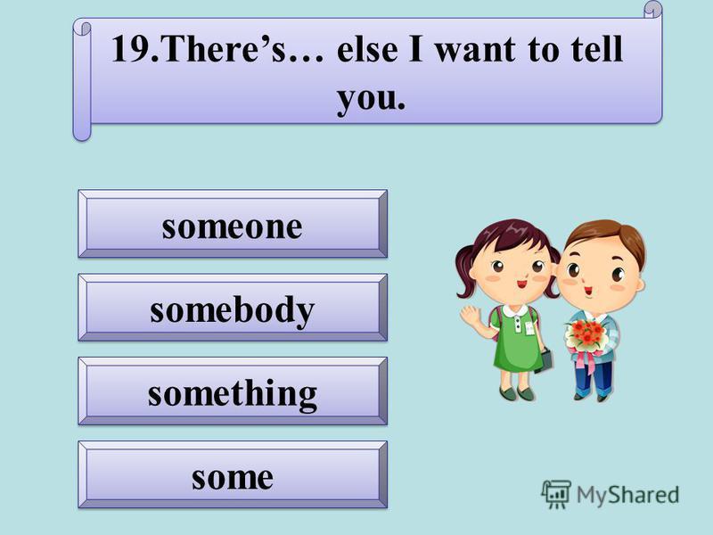something somebody some someone 19.Theres… else I want to tell you. 19.Theres… else I want to tell you.