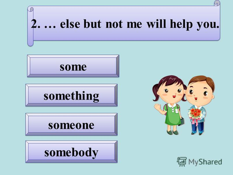 somebody someone something 2. … else but not me will help you.