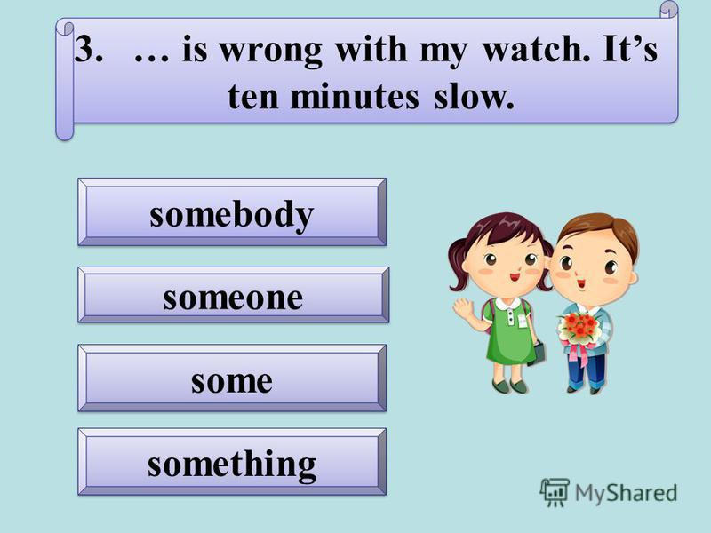 something somebody someone some 3.… is wrong with my watch. Its ten minutes slow. 3.… is wrong with my watch. Its ten minutes slow.