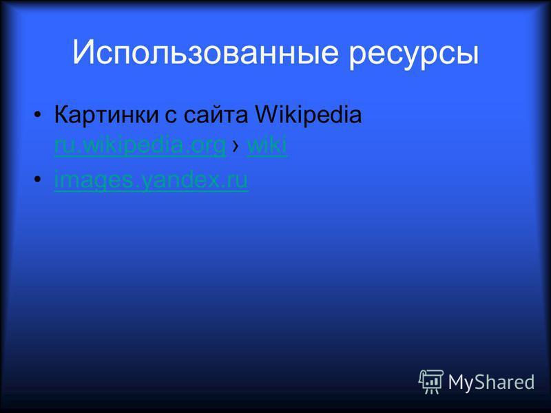 Использованные ресурсы Картинки с сайта Wikipedia ru.wikipedia.org wiki ru.wikipedia.orgwiki images.yandex.ru