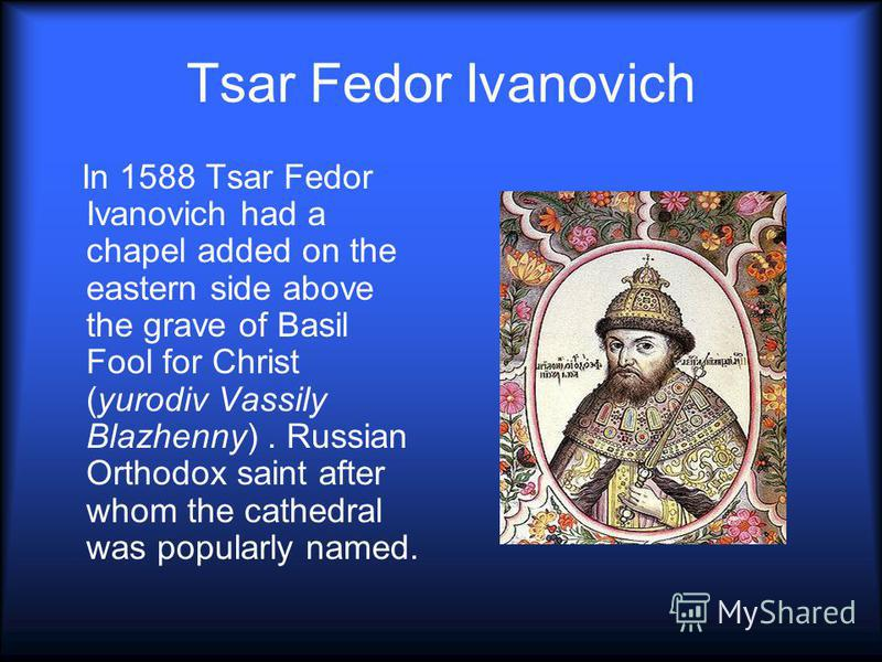 Tsar Fedor Ivanovich In 1588 Tsar Fedor Ivanovich had a chapel added on the eastern side above the grave of Basil Fool for Christ (yurodiv Vassily Blazhenny). Russian Orthodox saint after whom the cathedral was popularly named.