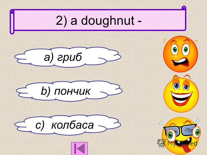 1) Cucumber -это a)огурец b) морковь c) картофель