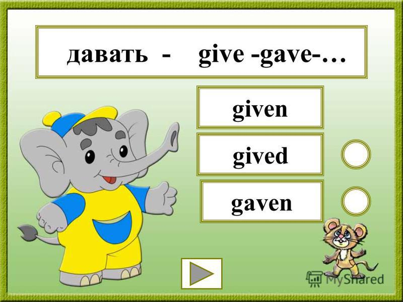 давать - give -gave-… gaven gived given