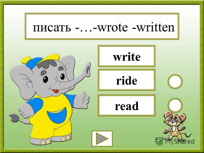 писать -…-wrote -written read ride write