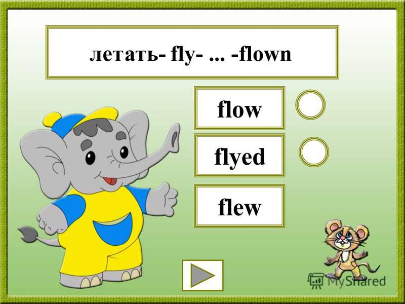 летать- fly-... -flown flyed flow flew