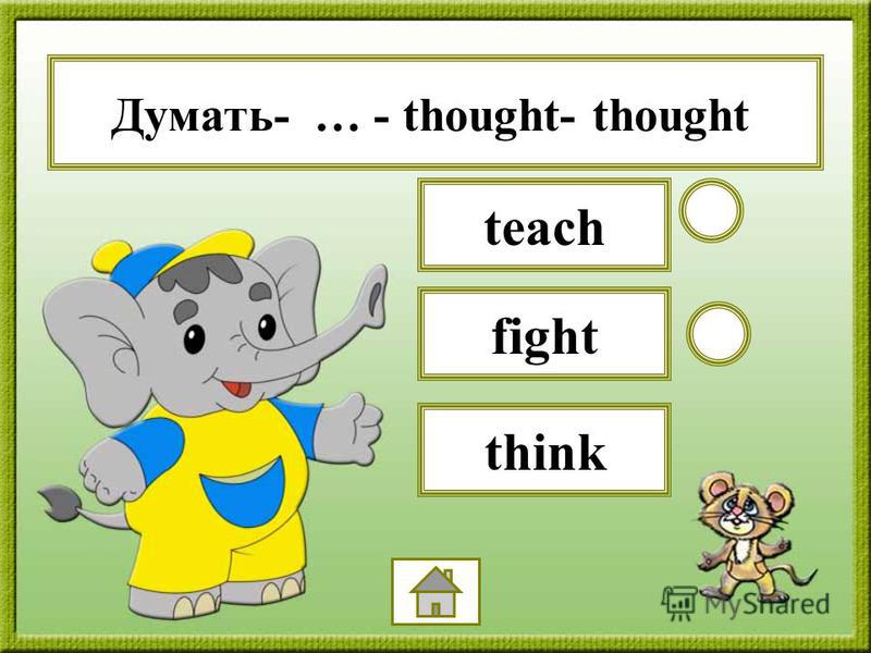 Думать- … - thought- thought fight teach think