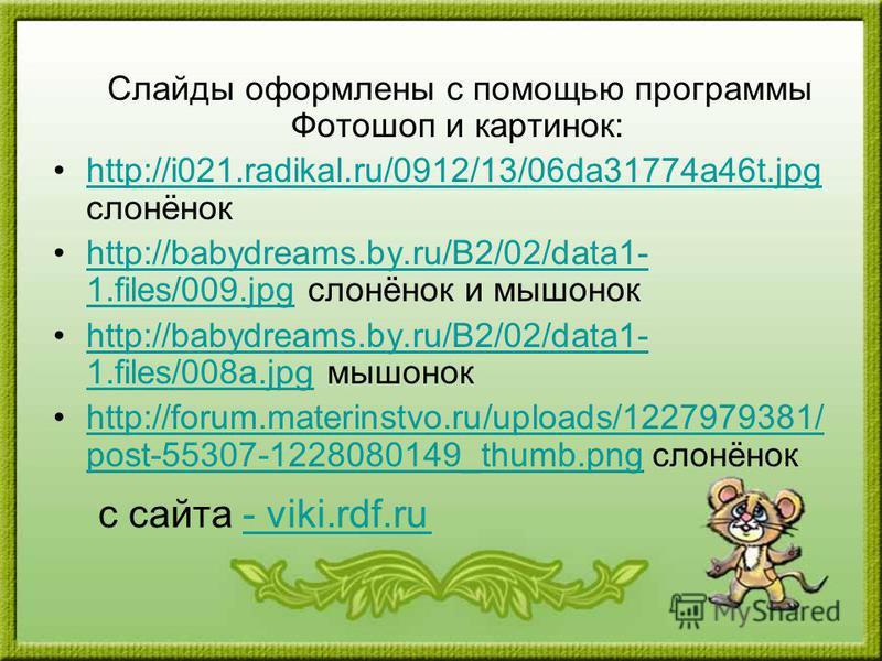 Слайды оформлены с помощью программы Фотошоп и картинок: http://i021.radikal.ru/0912/13/06da31774a46t.jpg слонёнокhttp://i021.radikal.ru/0912/13/06da31774a46t.jpg http://babydreams.by.ru/B2/02/data1- 1.files/009. jpg слонёнок и мышонокhttp://babydrea