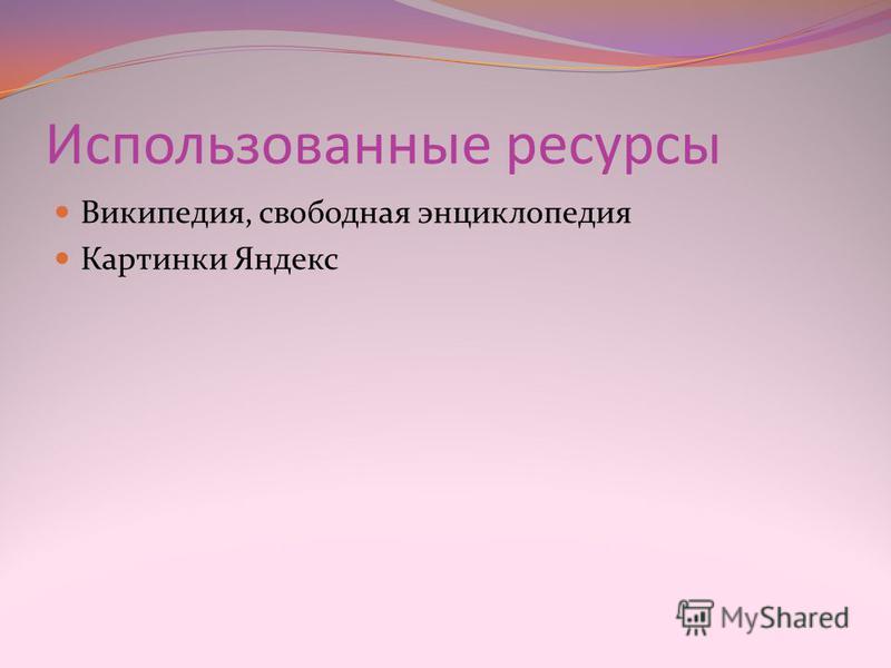 Использованные ресурсы Википедия, свободная энциклопедия Картинки Яндекс