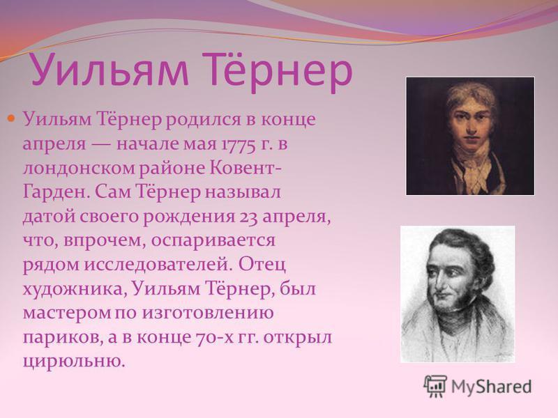 Уильям Тёрнер Уильям Тёрнер родился в конце апреля начале мая 1775 г. в лондонском районе Ковент- Гарден. Сам Тёрнер называл датой своего рождения 23 апреля, что, впрочем, оспаривается рядом исследователей. Отец художника, Уильям Тёрнер, был мастером