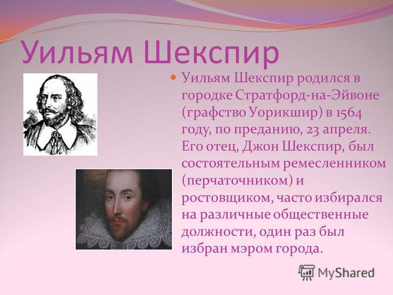 Уильям Шекспир Уильям Шекспир родился в городке Стратфорд-на-Эйвоне (графство Уорикшир) в 1564 году, по преданию, 23 апреля. Его отец, Джон Шекспир, был состоятельным ремесленником (перчаточником) и ростовщиком, часто избирался на различные обществен