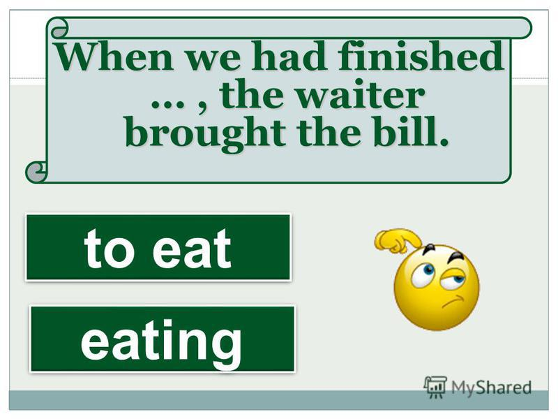 When we had finished …, the waiter brought the bill. eating to eat