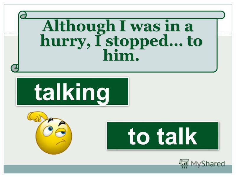 Although I was in a hurry, I stopped… to him. to talk talking
