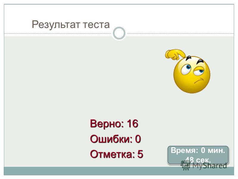 Результат теста Верно: 16 Ошибки: 0 Отметка: 5 Время: 0 мин. 48 сек. Время: 0 мин. 48 сек.
