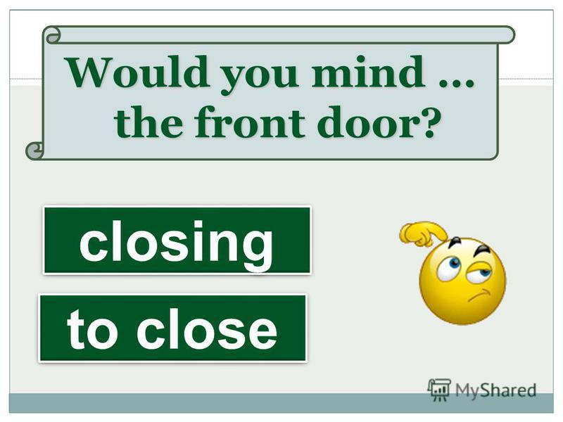 Would you mind … the front door? closing to close