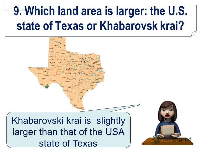 9. Which land area is larger: the U.S. state of Texas or Khabarovsk krai? Khabarovski krai is slightly larger than that of the USA state of Texas