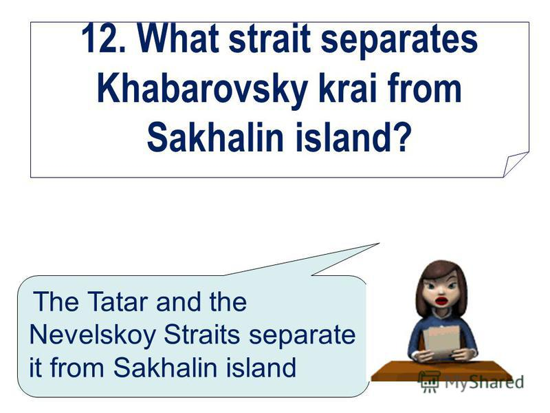 12. What strait separates Khabarovsky krai from Sakhalin island? The Tatar and the Nevelskoy Straits separate it from Sakhalin island