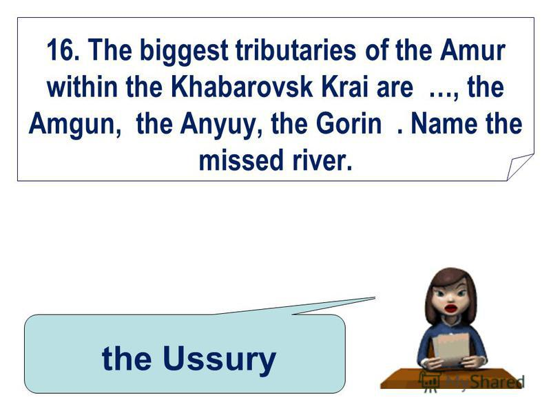 16. The biggest tributaries of the Amur within the Khabarovsk Krai are …, the Amgun, the Anyuy, the Gorin. Name the missed river. the Ussury