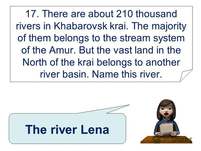 17. There are about 210 thousand rivers in Khabarovsk krai. The majority of them belongs to the stream system of the Amur. But the vast land in the North of the krai belongs to another river basin. Name this river. The river Lena