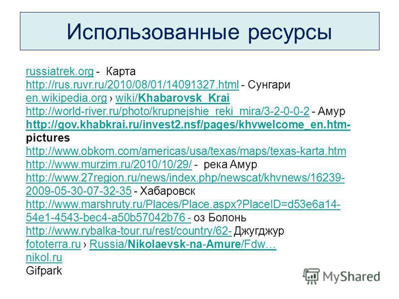 Использованные ресурсы russiatrek.orgrussiatrek.org - Карта http://rus.ruvr.ru/2010/08/01/14091327.htmlhttp://rus.ruvr.ru/2010/08/01/14091327.html - Сунгари en.wikipedia.orgen.wikipedia.org wiki/Khabarovsk_Kraiwiki/Khabarovsk_Krai http://world-river.