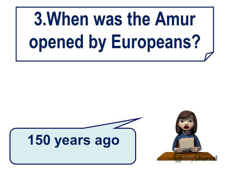 3.When was the Amur opened by Europeans? 150 years ago