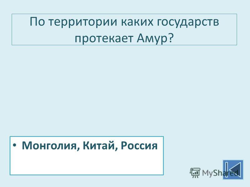 По территории каких государств протекает Амур? Монголия, Китай, Россия