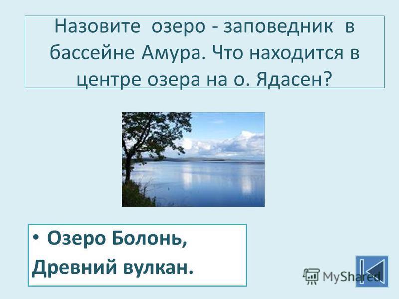 Назовите озеро - заповедник в бассейне Амура. Что находится в центре озера на о. Ядасен? Озеро Болонь, Древний вулкан.