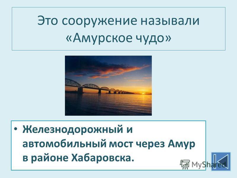 Это сооружение называли «Амурское чудо» Железнодорожный и автомобильный мост через Амур в районе Хабаровска.