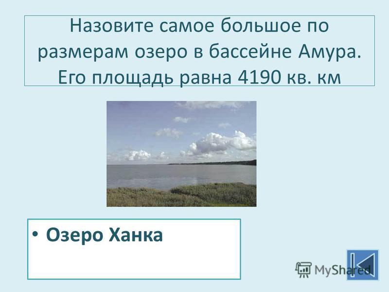 Назовите самое большое по размерам озеро в бассейне Амура. Его площадь равна 4190 кв. км Озеро Ханка