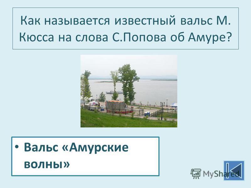 Как называется известный вальс М. Кюсса на слова С.Попова об Амуре? Вальс «Амурские волны»