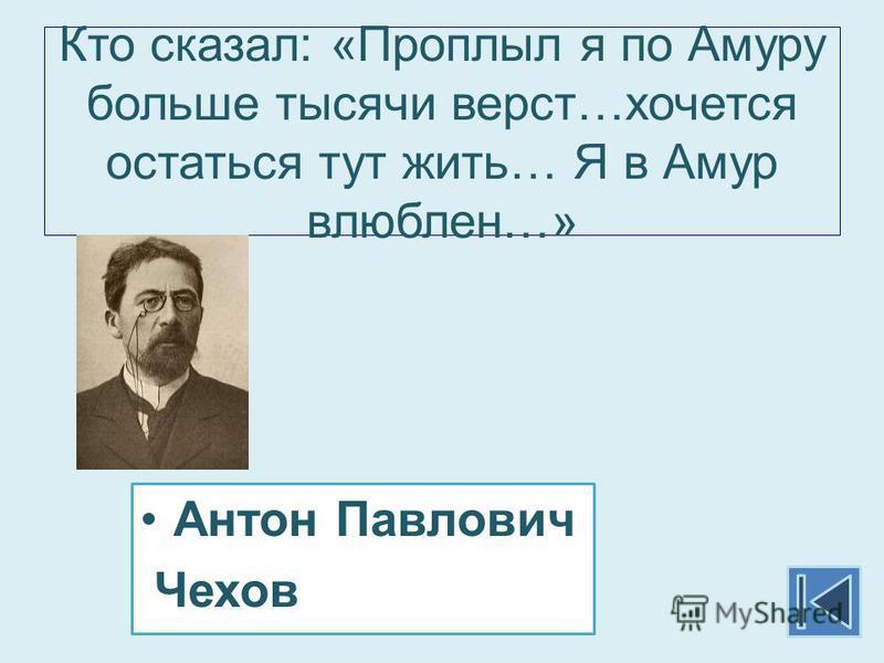 Кто сказал: «Проплыл я по Амуру больше тысячи верст…хочется остаться тут жить… Я в Амур влюблен…» Антон Павлович Чехов