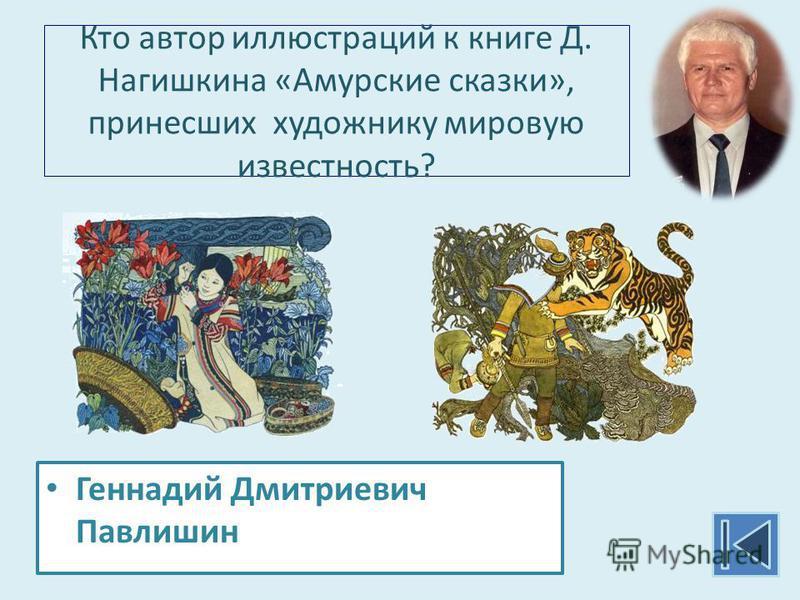 Кто автор иллюстраций к книге Д. Нагишкина «Амурские сказки», принесших художнику мировую известность? Геннадий Дмитриевич Павлишин