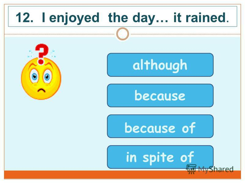 12. I enjoyed the day… it rained. although because because of in spite of