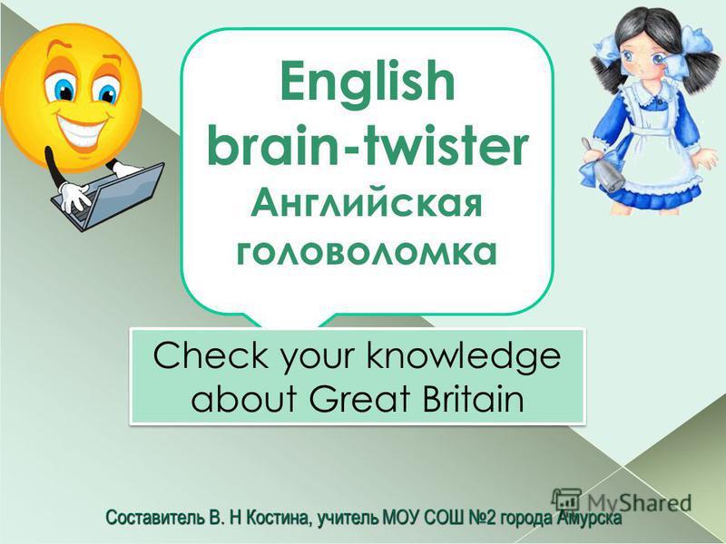 Составитель В. H Костина, учитель МОУ СОШ 2 города Амурска English brain-twister Английская головоломка Check your knowledge about Great Britain