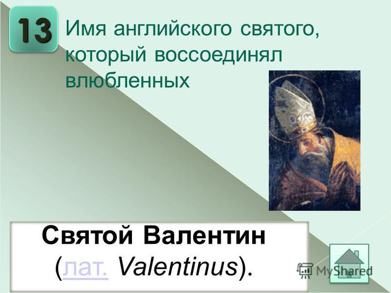 13. Святой Валентин (лат. Valentinus).лат. Имя английского святого, который воссоединял влюбленных