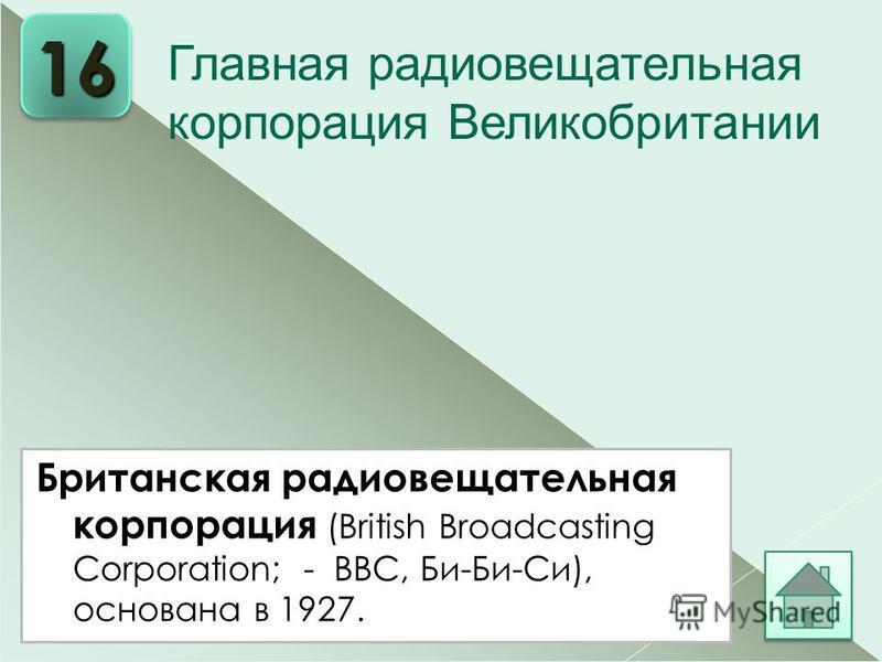 Британская радиовещательная корпорация (British Broadcasting Corporation; - ВВС, Би-Би-Си), основана в 1927. 16 Главная радиовещательная корпорация Великобритании