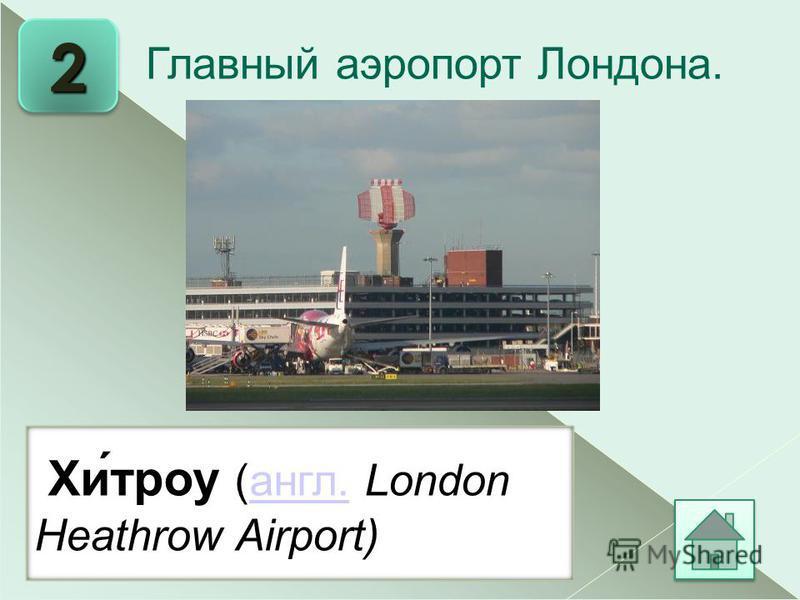 2 Хи́трое (англ. London Heathrow Airport)англ. Главный аэропорт Лондона.