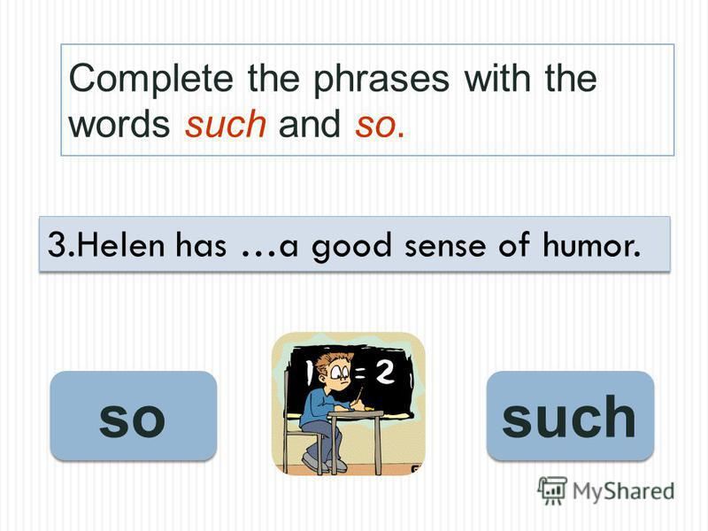 Complete the phrases with the words such and so. such so 3.Helen has …a good sense of humor.