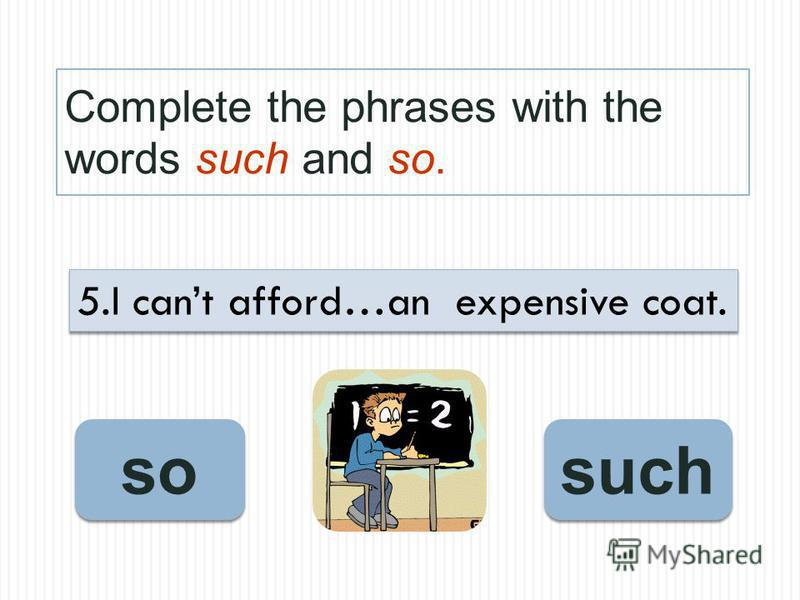 Complete the phrases with the words such and so. such so 5.I cant afford…an expensive coat.