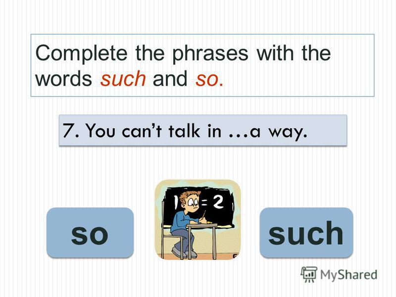 Complete the phrases with the words such and so. such so 7. You cant talk in …a way.