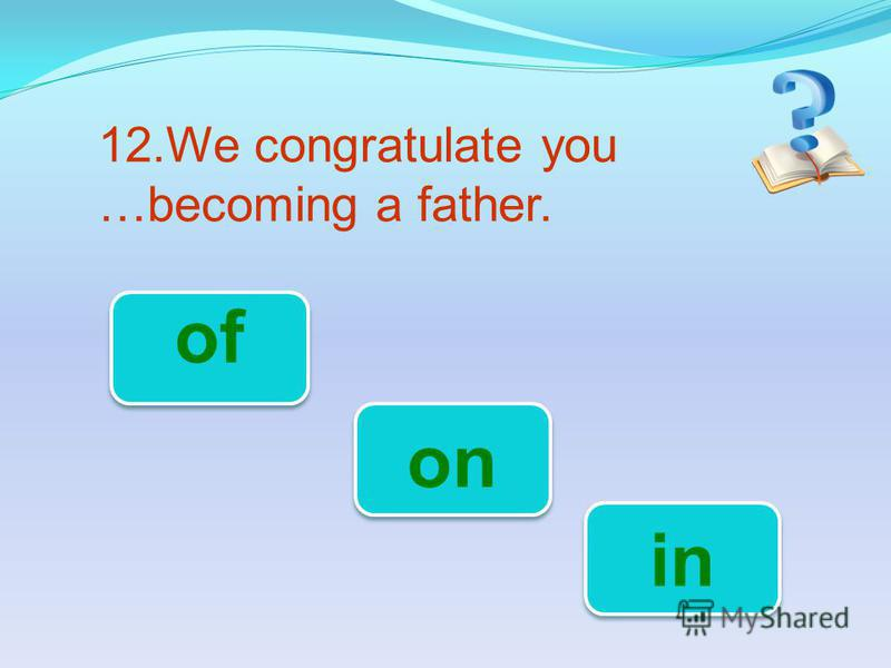 12.We congratulate you …becoming a father. on of in