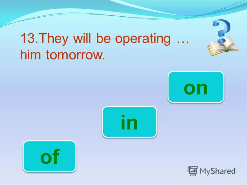13.They will be operating … him tomorrow. on in of