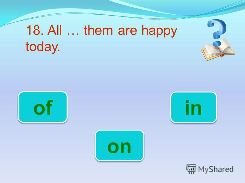 18. All … them are happy today. on of in